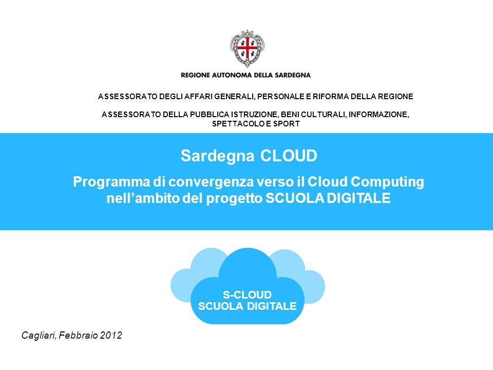 ASSESSORATO DEGLI AFFARI GENERALI, PERSONALE E RIFORMA DELLA REGIONE ASSESSORATO DELLA PUBBLICA ISTRUZIONE, BENI CULTURALI, INFORMAZIONE, SPETTACOLO E SPORT Sardegna CLOUD Programma di convergenza verso il Cloud Computing nellambito del progetto SCUOLA DIGITALE Cagliari, Febbraio 2012 S-CLOUD SCUOLA DIGITALE