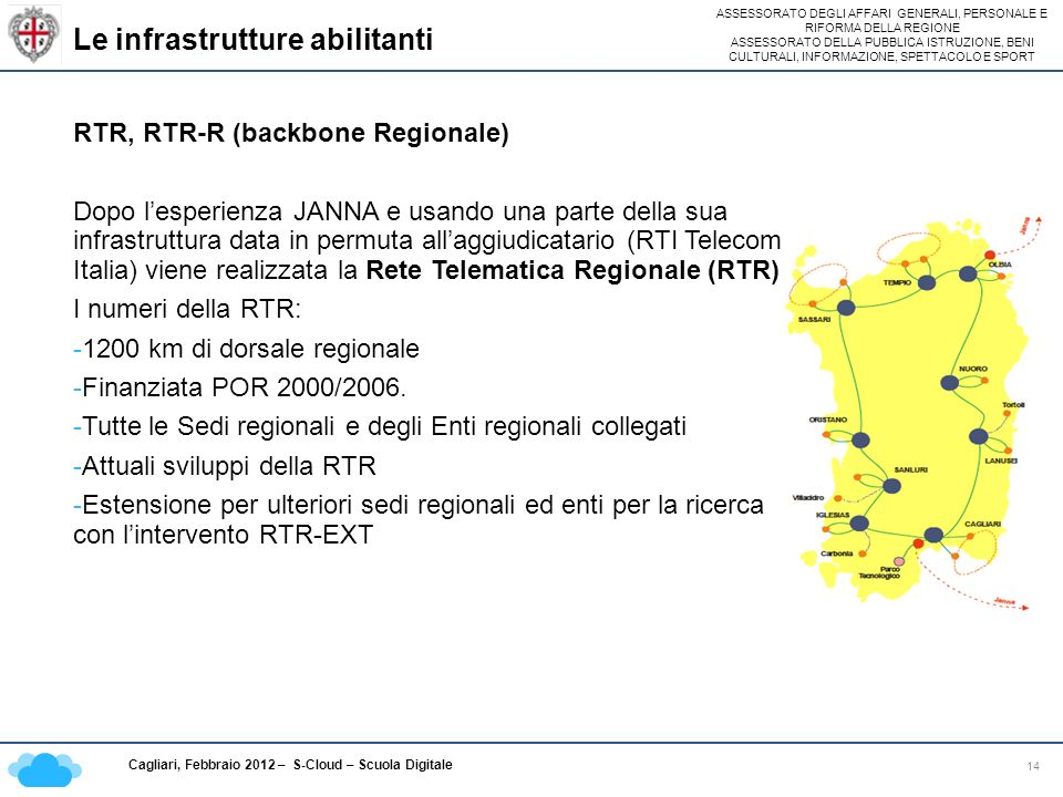 ASSESSORATO DEGLI AFFARI GENERALI, PERSONALE E RIFORMA DELLA REGIONE ASSESSORATO DELLA PUBBLICA ISTRUZIONE, BENI CULTURALI, INFORMAZIONE, SPETTACOLO E SPORT Cagliari, Febbraio 2012 – S-Cloud – Scuola Digitale Le infrastrutture abilitanti 14 RTR, RTR-R (backbone Regionale) Dopo lesperienza JANNA e usando una parte della sua infrastruttura data in permuta allaggiudicatario (RTI Telecom Italia) viene realizzata la Rete Telematica Regionale (RTR) I numeri della RTR: -1200 km di dorsale regionale -Finanziata POR 2000/2006.