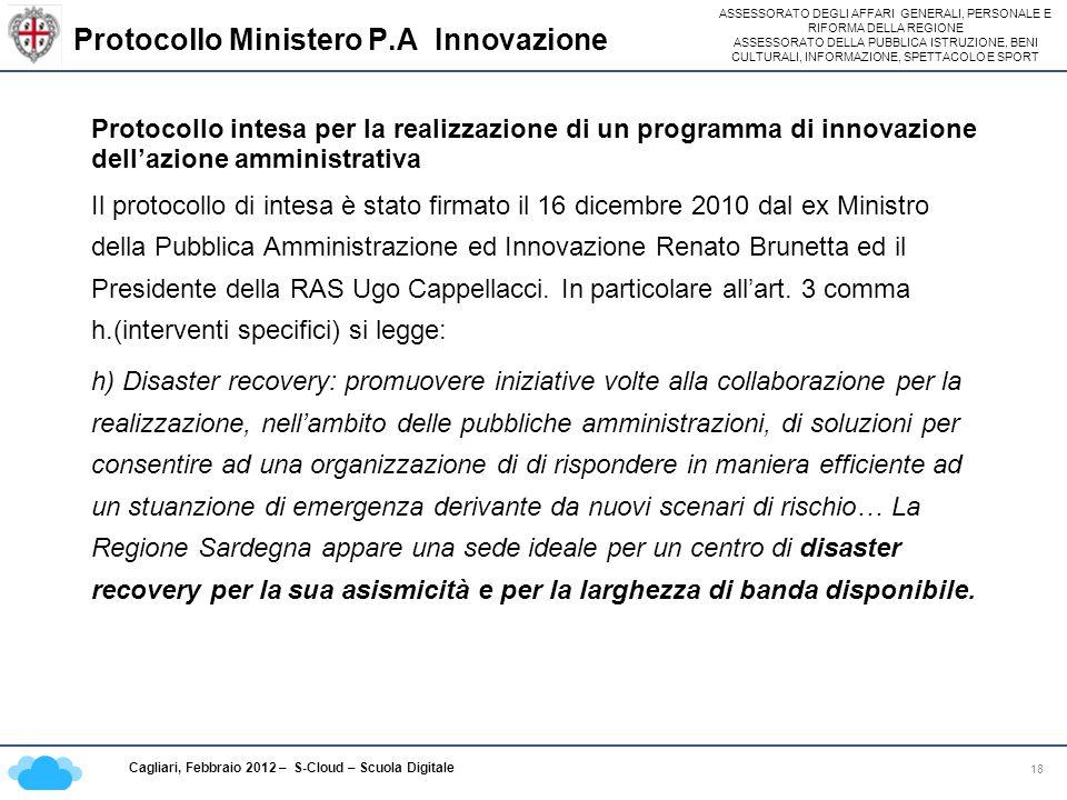ASSESSORATO DEGLI AFFARI GENERALI, PERSONALE E RIFORMA DELLA REGIONE ASSESSORATO DELLA PUBBLICA ISTRUZIONE, BENI CULTURALI, INFORMAZIONE, SPETTACOLO E SPORT Cagliari, Febbraio 2012 – S-Cloud – Scuola Digitale Protocollo Ministero P.A Innovazione 18 Protocollo intesa per la realizzazione di un programma di innovazione dellazione amministrativa Il protocollo di intesa è stato firmato il 16 dicembre 2010 dal ex Ministro della Pubblica Amministrazione ed Innovazione Renato Brunetta ed il Presidente della RAS Ugo Cappellacci.
