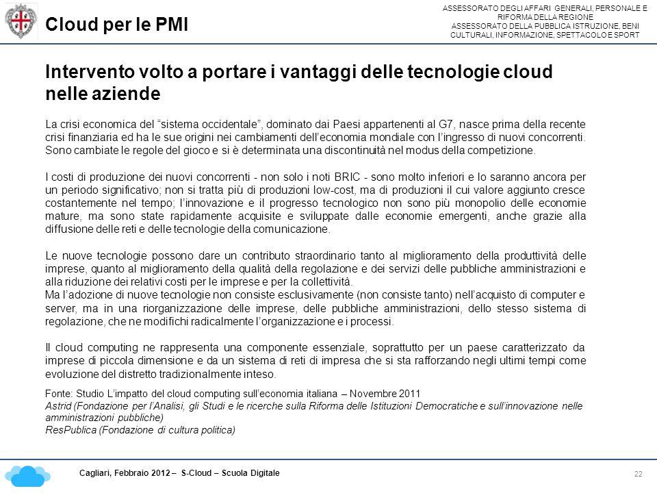 ASSESSORATO DEGLI AFFARI GENERALI, PERSONALE E RIFORMA DELLA REGIONE ASSESSORATO DELLA PUBBLICA ISTRUZIONE, BENI CULTURALI, INFORMAZIONE, SPETTACOLO E SPORT Cagliari, Febbraio 2012 – S-Cloud – Scuola Digitale Cloud per le PMI 22 Intervento volto a portare i vantaggi delle tecnologie cloud nelle aziende La crisi economica del sistema occidentale, dominato dai Paesi appartenenti al G7, nasce prima della recente crisi finanziaria ed ha le sue origini nei cambiamenti delleconomia mondiale con lingresso di nuovi concorrenti.