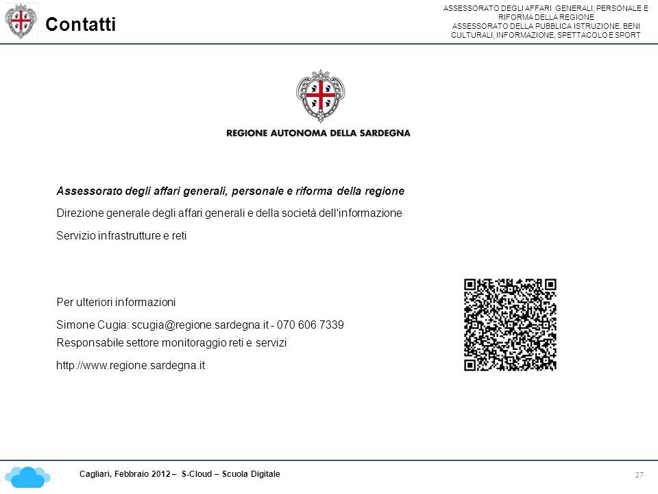ASSESSORATO DEGLI AFFARI GENERALI, PERSONALE E RIFORMA DELLA REGIONE ASSESSORATO DELLA PUBBLICA ISTRUZIONE, BENI CULTURALI, INFORMAZIONE, SPETTACOLO E SPORT Cagliari, Febbraio 2012 – S-Cloud – Scuola Digitale Contatti 27 Assessorato degli affari generali, personale e riforma della regione Direzione generale degli affari generali e della società dell informazione Servizio infrastrutture e reti Per ulteriori informazioni Simone Cugia: scugia@regione.sardegna.it - 070 606 7339 Responsabile settore monitoraggio reti e servizi http://www.regione.sardegna.it