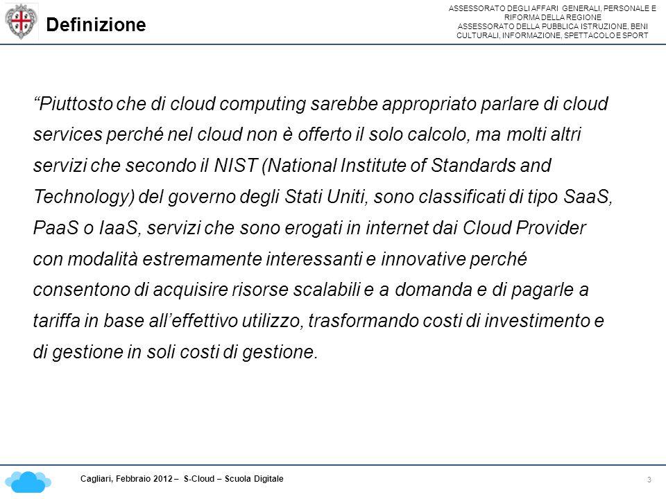 ASSESSORATO DEGLI AFFARI GENERALI, PERSONALE E RIFORMA DELLA REGIONE ASSESSORATO DELLA PUBBLICA ISTRUZIONE, BENI CULTURALI, INFORMAZIONE, SPETTACOLO E SPORT Cagliari, Febbraio 2012 – S-Cloud – Scuola Digitale Definizione 3 Piuttosto che di cloud computing sarebbe appropriato parlare di cloud services perché nel cloud non è offerto il solo calcolo, ma molti altri servizi che secondo il NIST (National Institute of Standards and Technology) del governo degli Stati Uniti, sono classificati di tipo SaaS, PaaS o IaaS, servizi che sono erogati in internet dai Cloud Provider con modalità estremamente interessanti e innovative perché consentono di acquisire risorse scalabili e a domanda e di pagarle a tariffa in base alleffettivo utilizzo, trasformando costi di investimento e di gestione in soli costi di gestione.