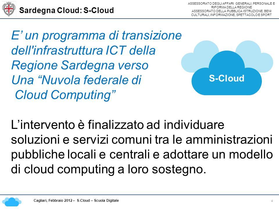 ASSESSORATO DEGLI AFFARI GENERALI, PERSONALE E RIFORMA DELLA REGIONE ASSESSORATO DELLA PUBBLICA ISTRUZIONE, BENI CULTURALI, INFORMAZIONE, SPETTACOLO E SPORT Cagliari, Febbraio 2012 – S-Cloud – Scuola Digitale Sardegna Cloud: S-Cloud 4 E un programma di transizione dell infrastruttura ICT della Regione Sardegna verso Una Nuvola federale di Cloud Computing Lintervento è finalizzato ad individuare soluzioni e servizi comuni tra le amministrazioni pubbliche locali e centrali e adottare un modello di cloud computing a loro sostegno.