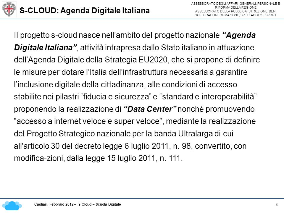 ASSESSORATO DEGLI AFFARI GENERALI, PERSONALE E RIFORMA DELLA REGIONE ASSESSORATO DELLA PUBBLICA ISTRUZIONE, BENI CULTURALI, INFORMAZIONE, SPETTACOLO E SPORT Cagliari, Febbraio 2012 – S-Cloud – Scuola Digitale S-CLOUD: Agenda Digitale Italiana 5 Il progetto s-cloud nasce nellambito del progetto nazionale Agenda Digitale Italiana, attività intrapresa dallo Stato italiano in attuazione dellAgenda Digitale della Strategia EU2020, che si propone di definire le misure per dotare lItalia dellinfrastruttura necessaria a garantire linclusione digitale della cittadinanza, alle condizioni di accesso stabilite nei pilastri fiducia e sicurezza e standard e interoperabilità proponendo la realizzazione di Data Center nonché promuovendoaccesso a internet veloce e super veloce, mediante la realizzazione del Progetto Strategico nazionale per la banda Ultralarga di cui all articolo 30 del decreto legge 6 luglio 2011, n.