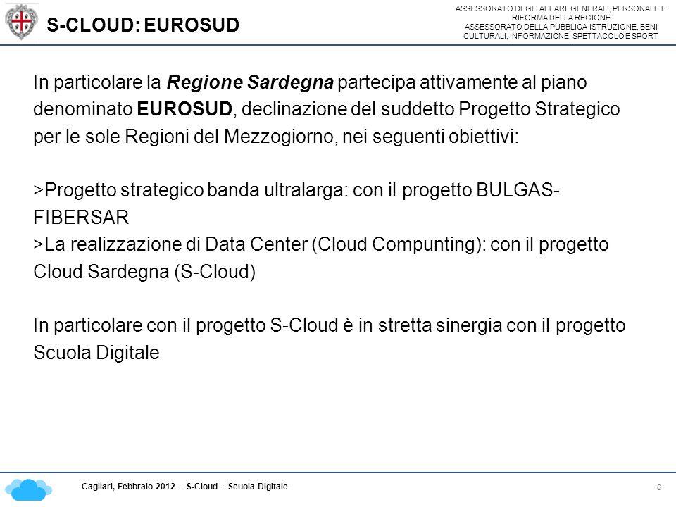 ASSESSORATO DEGLI AFFARI GENERALI, PERSONALE E RIFORMA DELLA REGIONE ASSESSORATO DELLA PUBBLICA ISTRUZIONE, BENI CULTURALI, INFORMAZIONE, SPETTACOLO E SPORT Cagliari, Febbraio 2012 – S-Cloud – Scuola Digitale S-CLOUD: EUROSUD 6 In particolare la Regione Sardegna partecipa attivamente al piano denominato EUROSUD, declinazione del suddetto Progetto Strategico per le sole Regioni del Mezzogiorno, nei seguenti obiettivi: >Progetto strategico banda ultralarga: con il progetto BULGAS- FIBERSAR >La realizzazione di Data Center (Cloud Compunting): con il progetto Cloud Sardegna (S-Cloud) In particolare con il progetto S-Cloud è in stretta sinergia con il progetto Scuola Digitale
