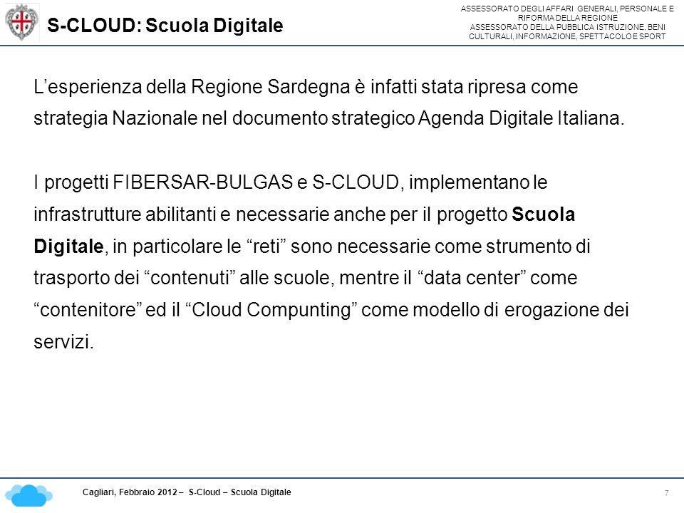 ASSESSORATO DEGLI AFFARI GENERALI, PERSONALE E RIFORMA DELLA REGIONE ASSESSORATO DELLA PUBBLICA ISTRUZIONE, BENI CULTURALI, INFORMAZIONE, SPETTACOLO E SPORT Cagliari, Febbraio 2012 – S-Cloud – Scuola Digitale Servizi erogati dal S-Cloud 8 Lobiettivo è offrire soluzioni e creare le condizioni perché siano resi disponibili alla P:A.: piccoli/medi comuni, unioni di comuni (sinergia con il progetto Comunas), scuole sinergia con il progetto Scuola Digitale, servizi standard certificati: I servizi Applicativi >Erogazione di servizi di portali, mail e document sharing; >Collaborazione e comunicazione: VOIP: tutte le scuole si chiamano/videochiamano gratis tra loro; I servizi Piattaforma >Identity Management: Il profilo autenticazione dello studente è unico; >Data Base: basi di dati anagrafiche e curriculari integrate tra loro; >Istanze di ambienti applicativi: applicazioni delle segreterie; >VDI (servizio di Virtual Desktop): LABORATORI VITUALI, PC docenti Virtuali I servizi Infrastrutturali >Potenza computazione: creazione di ambienti applicativi per l erogazione dei servizi; >Storage: sistemi di storage sharing; >Network: accesso attraverso sistemi di rete, Internet e Intranet.