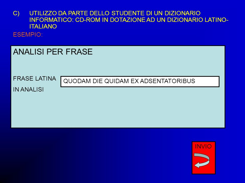 C)UTILIZZO DA PARTE DELLO STUDENTE DI UN DIZIONARIO INFORMATICO: CD-ROM IN DOTAZIONE AD UN DIZIONARIO LATINO- ITALIANO ESEMPIO: ANALISI PER FRASE FRAS