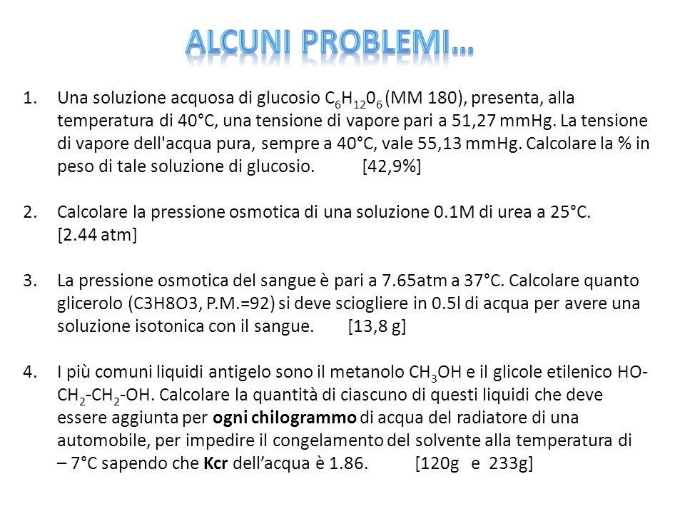 1.Una soluzione acquosa di glucosio C 6 H 12 0 6 (MM 180), presenta, alla temperatura di 40°C, una tensione di vapore pari a 51,27 mmHg.