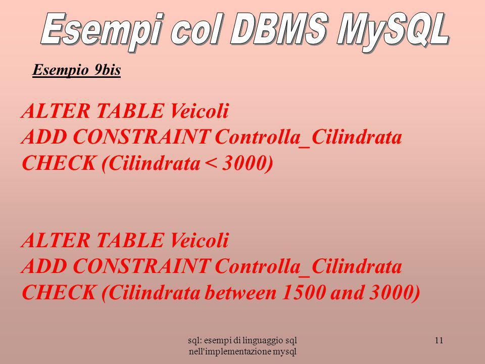sql: esempi di linguaggio sql nell implementazione mysql 11 ALTER TABLE Veicoli ADD CONSTRAINT Controlla_Cilindrata CHECK (Cilindrata < 3000) ALTER TABLE Veicoli ADD CONSTRAINT Controlla_Cilindrata CHECK (Cilindrata between 1500 and 3000) Esempio 9bis
