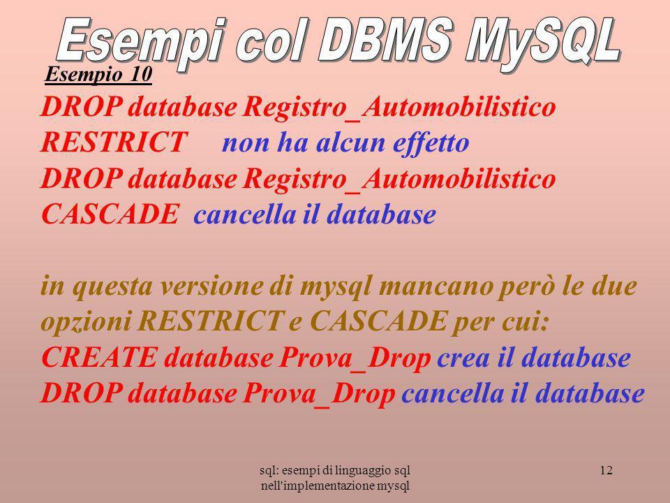 sql: esempi di linguaggio sql nell implementazione mysql 12 DROP database Registro_Automobilistico RESTRICT non ha alcun effetto DROP database Registro_Automobilistico CASCADE cancella il database in questa versione di mysql mancano però le due opzioni RESTRICT e CASCADE per cui: CREATE database Prova_Drop crea il database DROP database Prova_Drop cancella il database Esempio 10