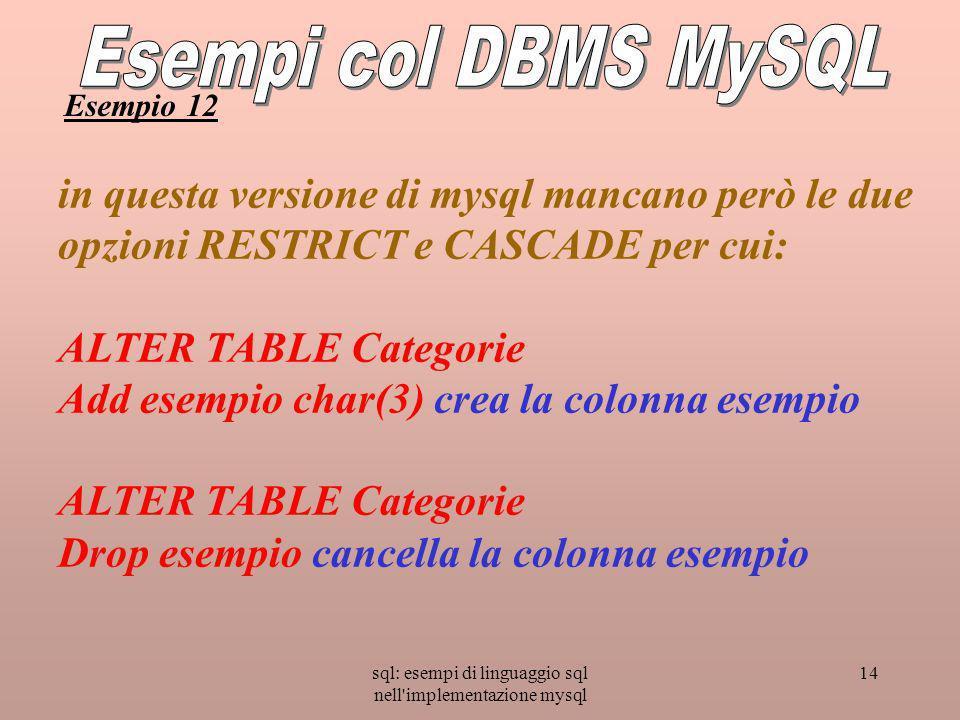 sql: esempi di linguaggio sql nell implementazione mysql 14 in questa versione di mysql mancano però le due opzioni RESTRICT e CASCADE per cui: ALTER TABLE Categorie Add esempio char(3) crea la colonna esempio ALTER TABLE Categorie Drop esempio cancella la colonna esempio Esempio 12