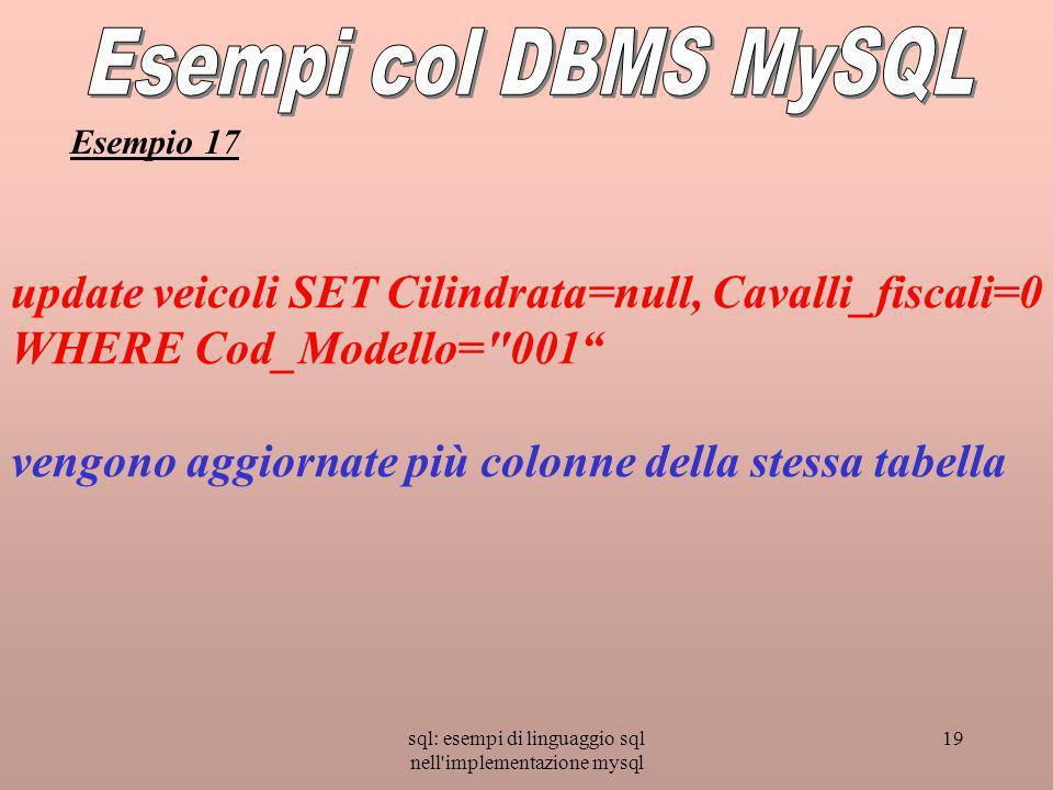 sql: esempi di linguaggio sql nell implementazione mysql 19 update veicoli SET Cilindrata=null, Cavalli_fiscali=0 WHERE Cod_Modello= 001 vengono aggiornate più colonne della stessa tabella Esempio 17