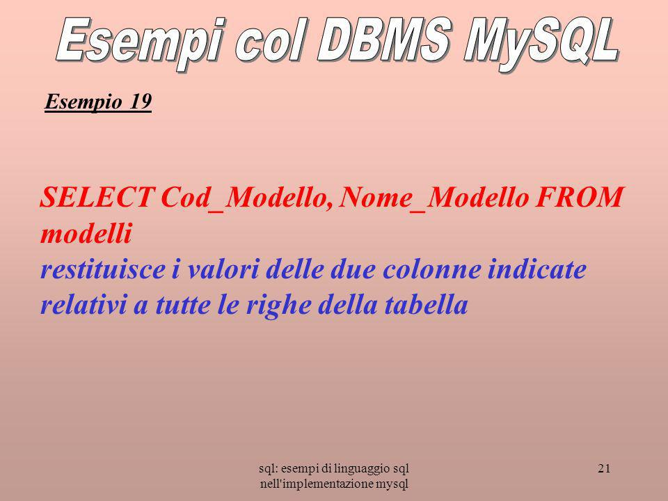 sql: esempi di linguaggio sql nell implementazione mysql 21 SELECT Cod_Modello, Nome_Modello FROM modelli restituisce i valori delle due colonne indicate relativi a tutte le righe della tabella Esempio 19