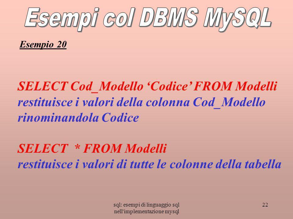 sql: esempi di linguaggio sql nell'implementazione mysql 22 SELECT Cod_Modello Codice FROM Modelli restituisce i valori della colonna Cod_Modello rino