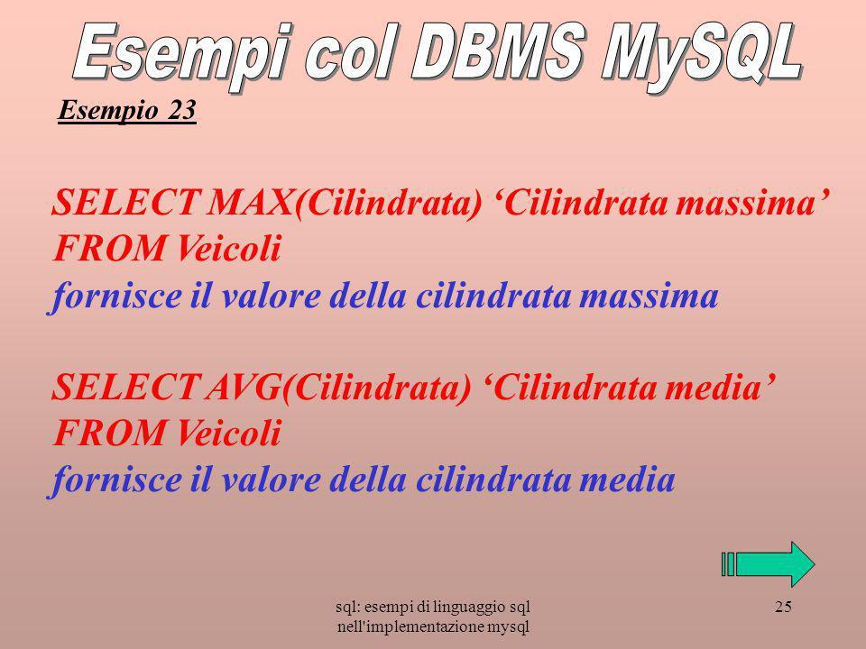 sql: esempi di linguaggio sql nell implementazione mysql 25 SELECT MAX(Cilindrata) Cilindrata massima FROM Veicoli fornisce il valore della cilindrata massima SELECT AVG(Cilindrata) Cilindrata media FROM Veicoli fornisce il valore della cilindrata media Esempio 23