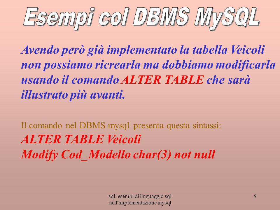 sql: esempi di linguaggio sql nell implementazione mysql 5 Avendo però già implementato la tabella Veicoli non possiamo ricrearla ma dobbiamo modificarla usando il comando ALTER TABLE che sarà illustrato più avanti.