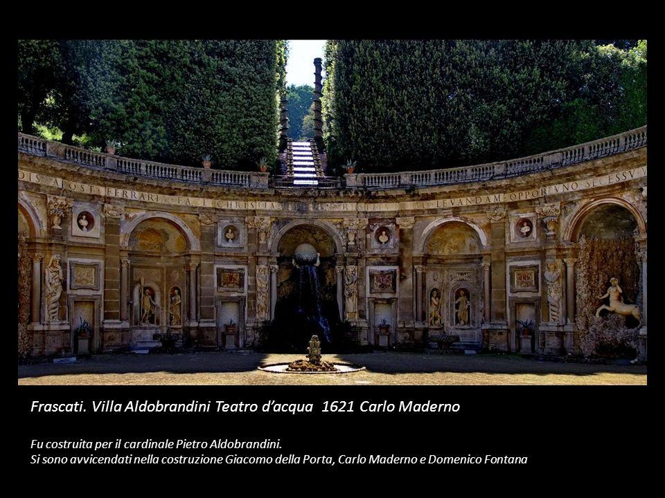 Frascati. Villa Aldobrandini Teatro dacqua 1621 Carlo Maderno Fu costruita per il cardinale Pietro Aldobrandini. Si sono avvicendati nella costruzione