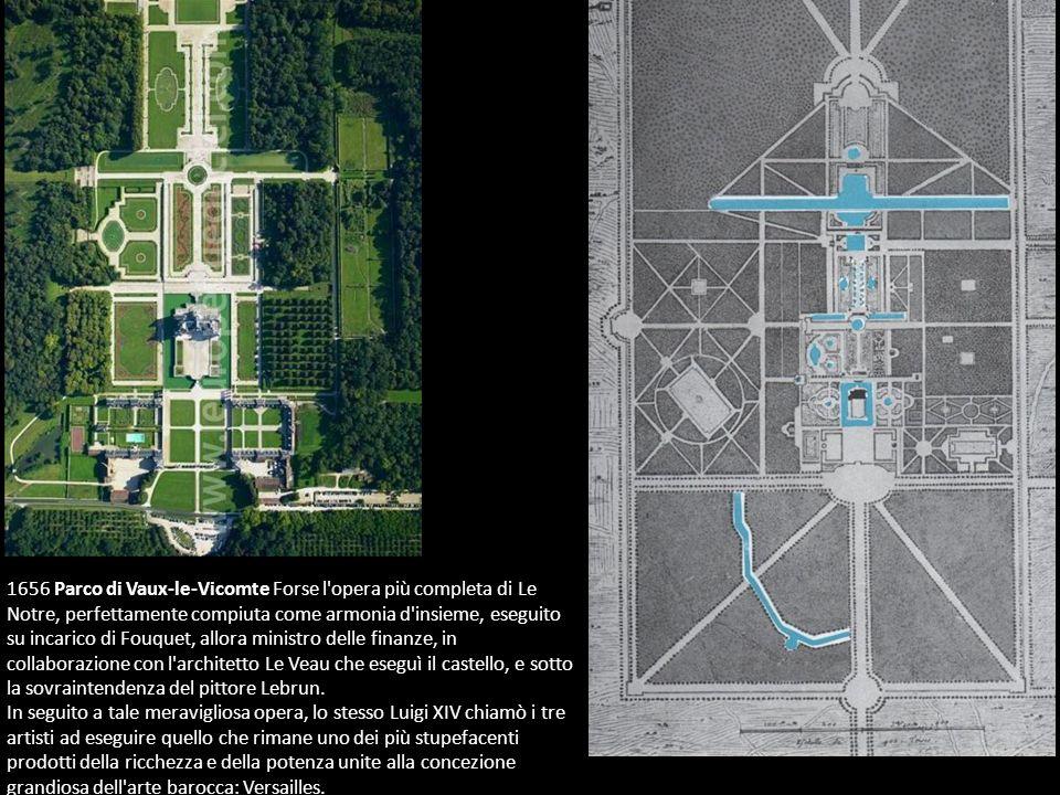 1656 Parco di Vaux-le-Vicomte Forse l'opera più completa di Le Notre, perfettamente compiuta come armonia d'insieme, eseguito su incarico di Fouquet,