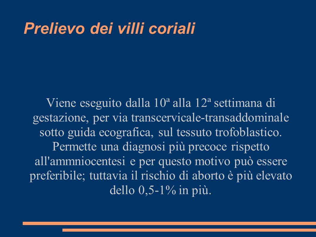 Prelievo dei villi coriali Viene eseguito dalla 10ª alla 12ª settimana di gestazione, per via transcervicale-transaddominale sotto guida ecografica, s