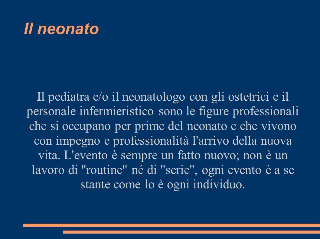Il neonato Il pediatra e/o il neonatologo con gli ostetrici e il personale infermieristico sono le figure professionali che si occupano per prime del