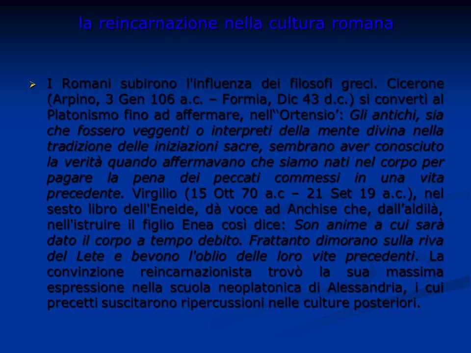 la reincarnazione nella cultura romana I Romani subirono l'influenza dei filosofi greci. Cicerone (Arpino, 3 Gen 106 a.c. – Formia, Dic 43 d.c.) si co