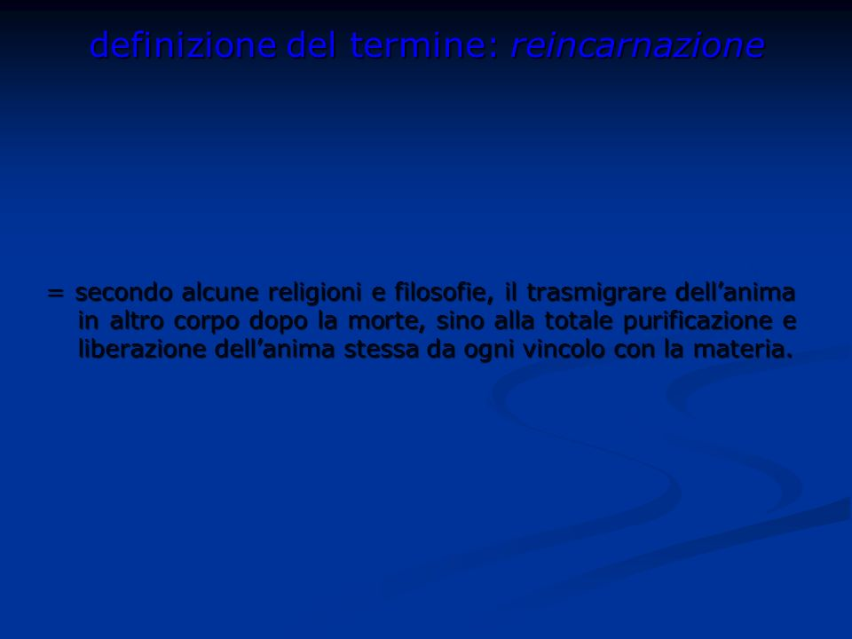 definizione del termine: reincarnazione = secondo alcune religioni e filosofie, il trasmigrare dellanima in altro corpo dopo la morte, sino alla total