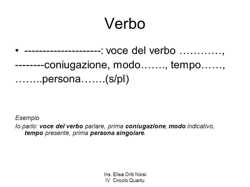 Ins. Elisa Oriti Niosi IV Circolo Quartu Verbo ---------------------: voce del verbo …………, --------coniugazione, modo……., tempo……, ……..persona…….(s/pl