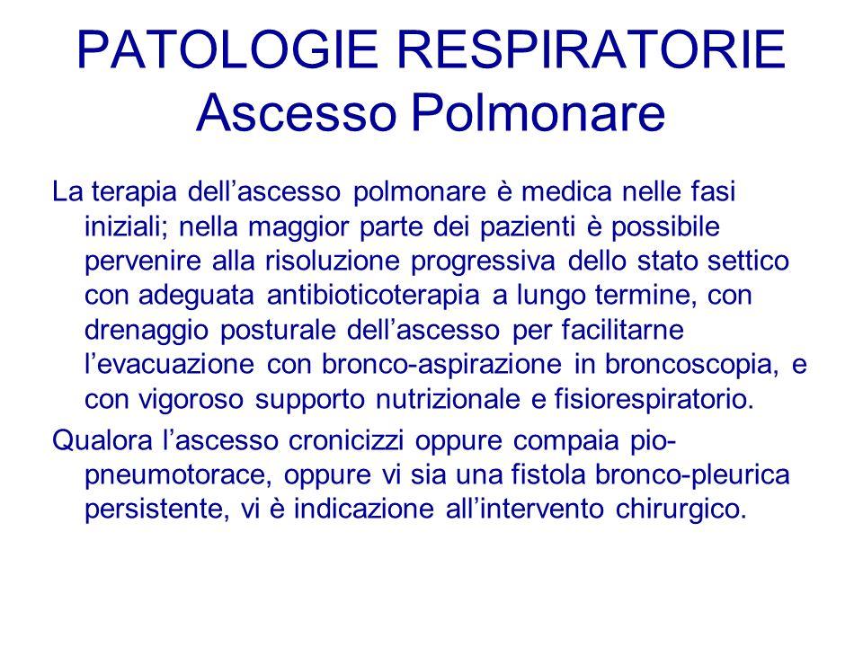 PATOLOGIE RESPIRATORIE Ascesso Polmonare La terapia dellascesso polmonare è medica nelle fasi iniziali; nella maggior parte dei pazienti è possibile p