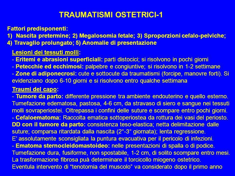 TRAUMATISMI OSTETRICI-1 Fattori predisponenti: 1)Nascita pretermine; 2) Megalosomia fetale; 3) Sproporzioni cefalo-pelviche; 4) Travaglio prolungato;