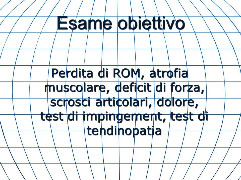 Esame obiettivo Perdita di ROM, atrofia muscolare, deficit di forza, scrosci articolari, dolore, test di impingement, test di tendinopatia