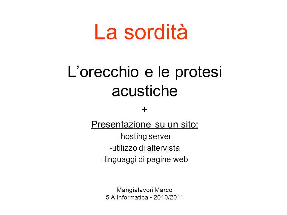 La sordità Lorecchio e le protesi acustiche + Presentazione su un sito: -hosting server -utilizzo di altervista -linguaggi di pagine web Mangialavori