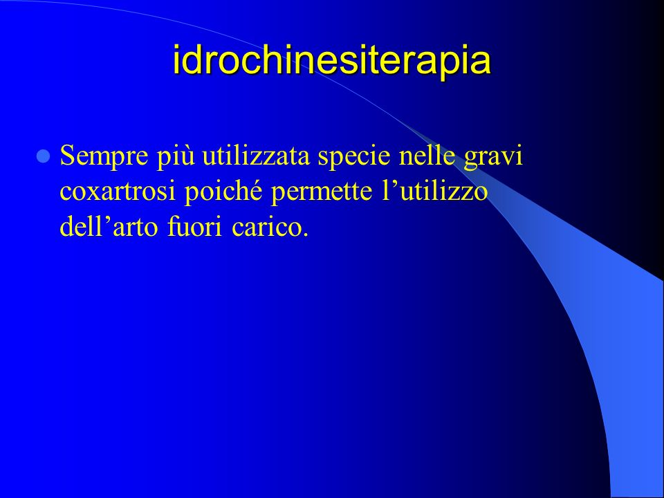 idrochinesiterapia Sempre più utilizzata specie nelle gravi coxartrosi poiché permette lutilizzo dellarto fuori carico.