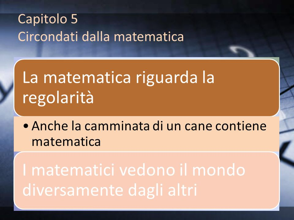 Capitolo 5 Circondati dalla matematica La matematica riguarda la regolarità Anche la camminata di un cane contiene matematica I matematici vedono il m