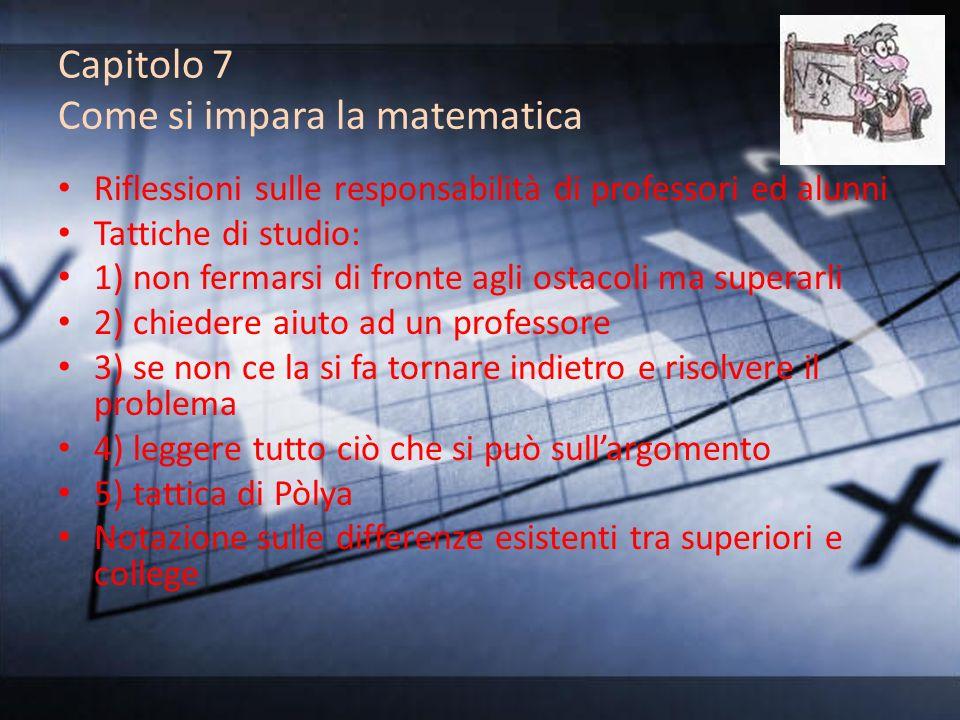 Capitolo 7 Come si impara la matematica Riflessioni sulle responsabilità di professori ed alunni Tattiche di studio: 1) non fermarsi di fronte agli os