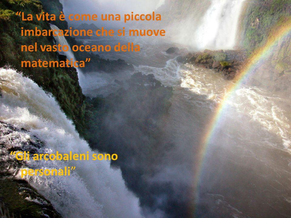 La vita è come una piccola imbarcazione che si muove nel vasto oceano della matematica Gli arcobaleni sono personali