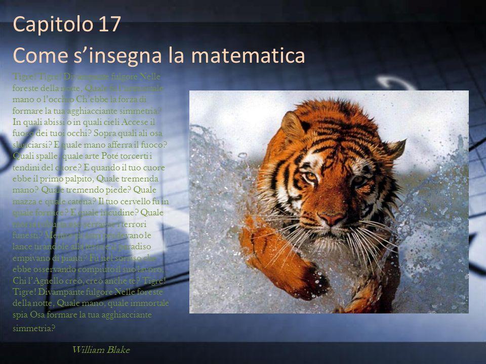 Capitolo 17 Come sinsegna la matematica Tigre! Tigre! Divampante fulgore Nelle foreste della notte, Quale fu limmortale mano o locchio Chebbe la forza