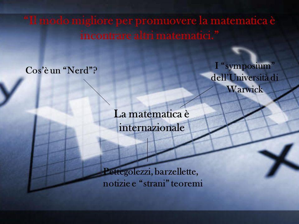 Il modo migliore per promuovere la matematica è incontrare altri matematici. La matematica è internazionale Cosè un Nerd? I symposium dellUniversità d