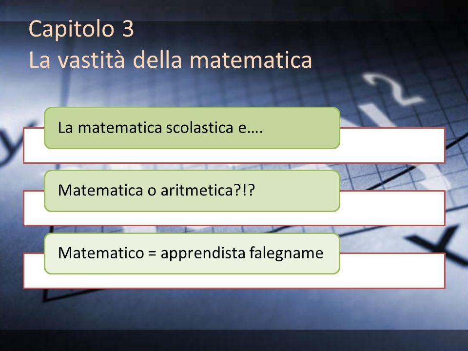 Capitolo 3 La vastità della matematica La matematica scolastica e….Matematica o aritmetica?!?Matematico = apprendista falegname