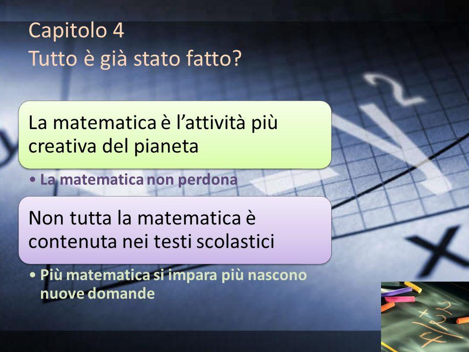 Capitolo 4 Tutto è già stato fatto? La matematica è lattività più creativa del pianeta La matematica non perdona Non tutta la matematica è contenuta n