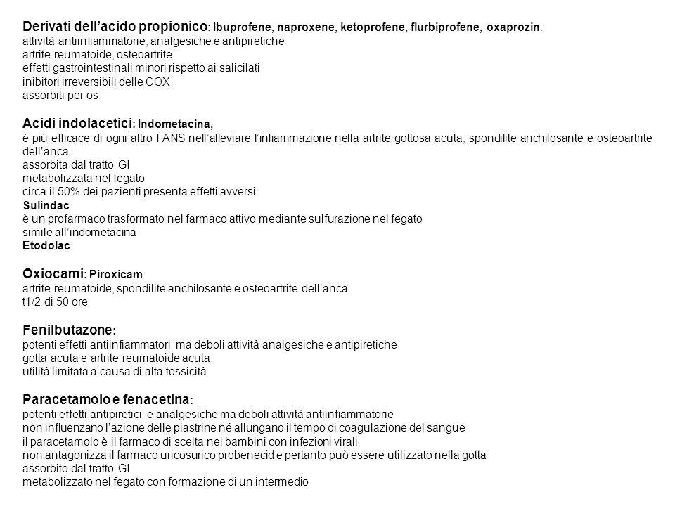 Derivati dellacido propionico : Ibuprofene, naproxene, ketoprofene, flurbiprofene, oxaprozin: attività antiinfiammatorie, analgesiche e antipiretiche artrite reumatoide, osteoartrite effetti gastrointestinali minori rispetto ai salicilati inibitori irreversibili delle COX assorbiti per os Acidi indolacetici : Indometacina, è più efficace di ogni altro FANS nellalleviare linfiammazione nella artrite gottosa acuta, spondilite anchilosante e osteoartrite dellanca assorbita dal tratto GI metabolizzata nel fegato circa il 50% dei pazienti presenta effetti avversi Sulindac è un profarmaco trasformato nel farmaco attivo mediante sulfurazione nel fegato simile allindometacina Etodolac Oxiocami : Piroxicam artrite reumatoide, spondilite anchilosante e osteoartrite dellanca t1/2 di 50 ore Fenilbutazone : potenti effetti antiinfiammatori ma deboli attività analgesiche e antipiretiche gotta acuta e artrite reumatoide acuta utilità limitata a causa di alta tossicità Paracetamolo e fenacetina : potenti effetti antipiretici e analgesiche ma deboli attività antiinfiammatorie non influenzano lazione delle piastrine né allungano il tempo di coagulazione del sangue il paracetamolo è il farmaco di scelta nei bambini con infezioni virali non antagonizza il farmaco uricosurico probenecid e pertanto può essere utilizzato nella gotta assorbito dal tratto GI metabolizzato nel fegato con formazione di un intermedio