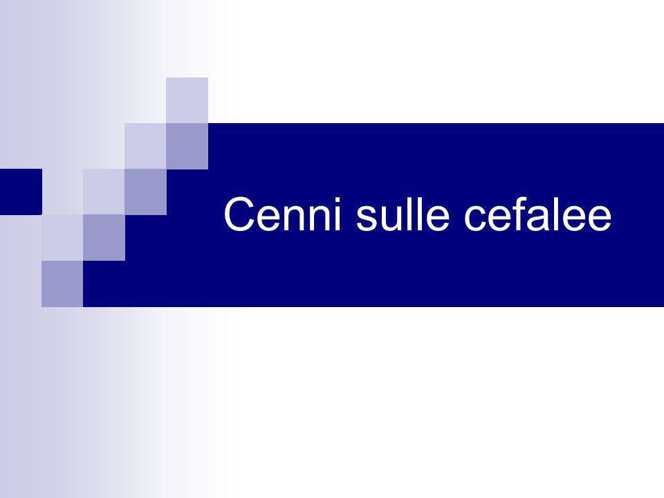 Classificazione delle cefalee CEFALEE PRIMARIE 1) emicrania 2) cefalea di tipo tensivo 3) cefalea a grappolo CEFALEE SECONDARIE da 4 a 13.