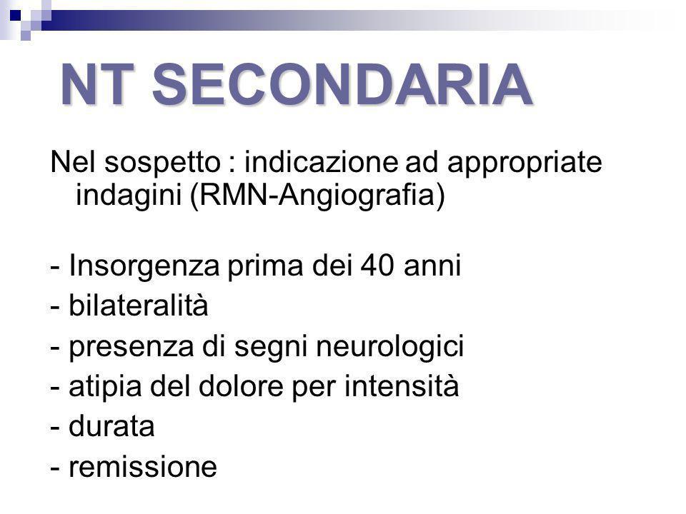 NT SECONDARIA Nel sospetto : indicazione ad appropriate indagini (RMN-Angiografia) - Insorgenza prima dei 40 anni - bilateralità - presenza di segni n