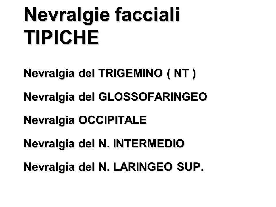 Nevralgie facciali TIPICHE Nevralgia del TRIGEMINO ( NT ) Nevralgia del GLOSSOFARINGEO Nevralgia OCCIPITALE Nevralgia del N. INTERMEDIO Nevralgia del