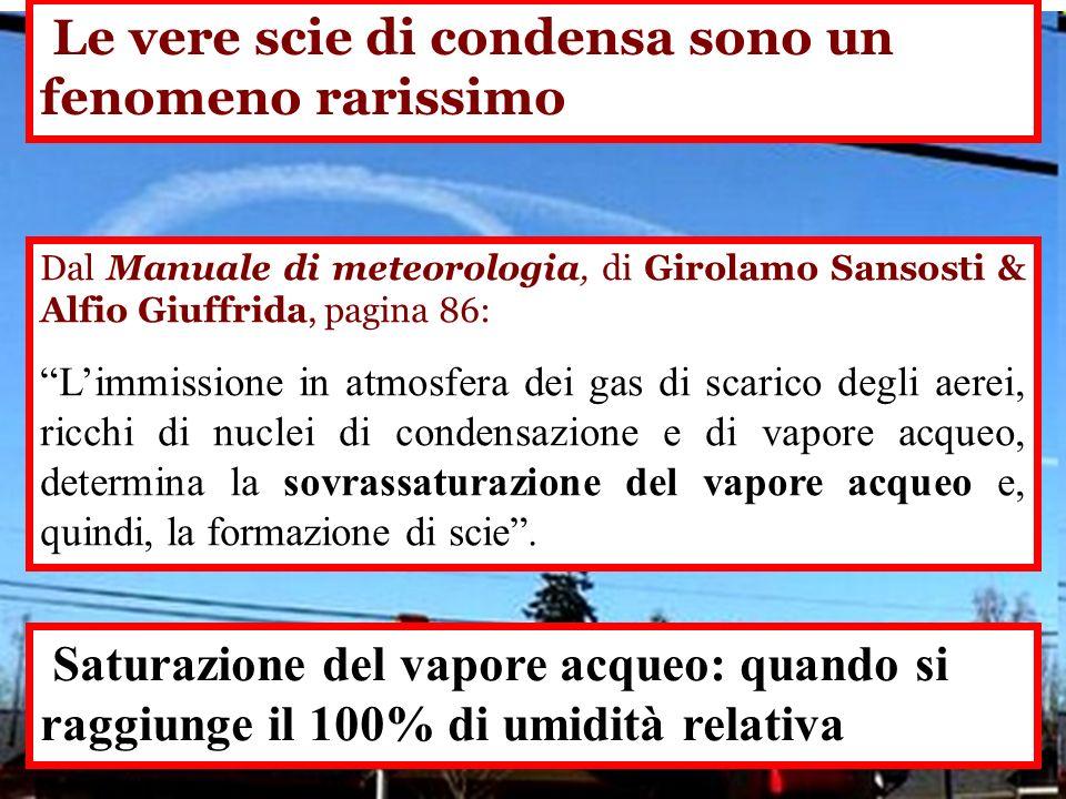 Le vere scie di condensa sono un fenomeno rarissimo Dal Manuale di meteorologia, di Girolamo Sansosti & Alfio Giuffrida, pagina 86: Limmissione in atmosfera dei gas di scarico degli aerei, ricchi di nuclei di condensazione e di vapore acqueo, determina la sovrassaturazione del vapore acqueo e, quindi, la formazione di scie.