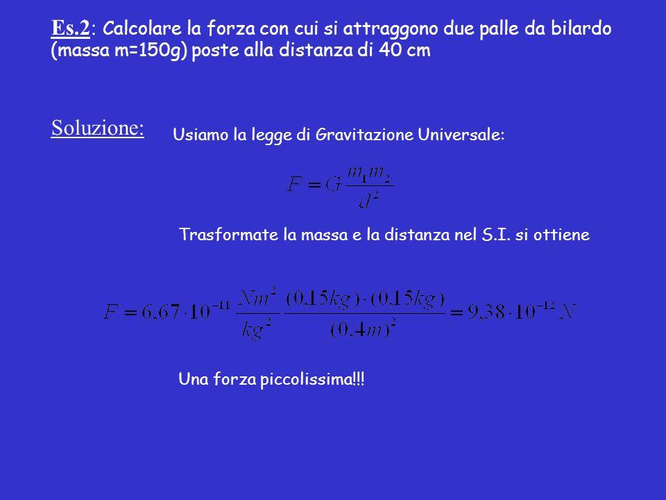Es.2: Calcolare la forza con cui si attraggono due palle da bilardo (massa m=150g) poste alla distanza di 40 cm Soluzione: Usiamo la legge di Gravitazione Universale: Trasformate la massa e la distanza nel S.I.