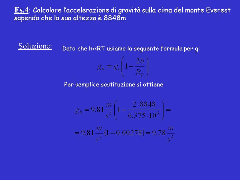 Es.4: Calcolare laccelerazione di gravità sulla cima del monte Everest sapendo che la sua altezza è 8848m Soluzione: Dato che h<<RT usiamo la seguente formula per g: Per semplice sostituzione si ottiene
