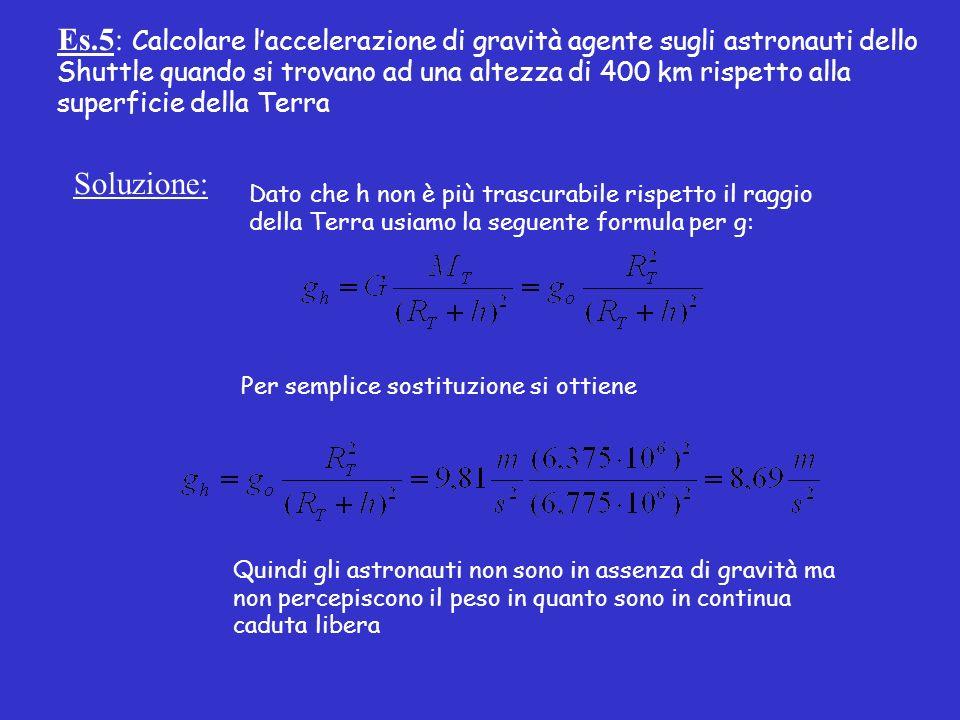 Es.5: Calcolare laccelerazione di gravità agente sugli astronauti dello Shuttle quando si trovano ad una altezza di 400 km rispetto alla superficie della Terra Soluzione: Dato che h non è più trascurabile rispetto il raggio della Terra usiamo la seguente formula per g: Per semplice sostituzione si ottiene Quindi gli astronauti non sono in assenza di gravità ma non percepiscono il peso in quanto sono in continua caduta libera