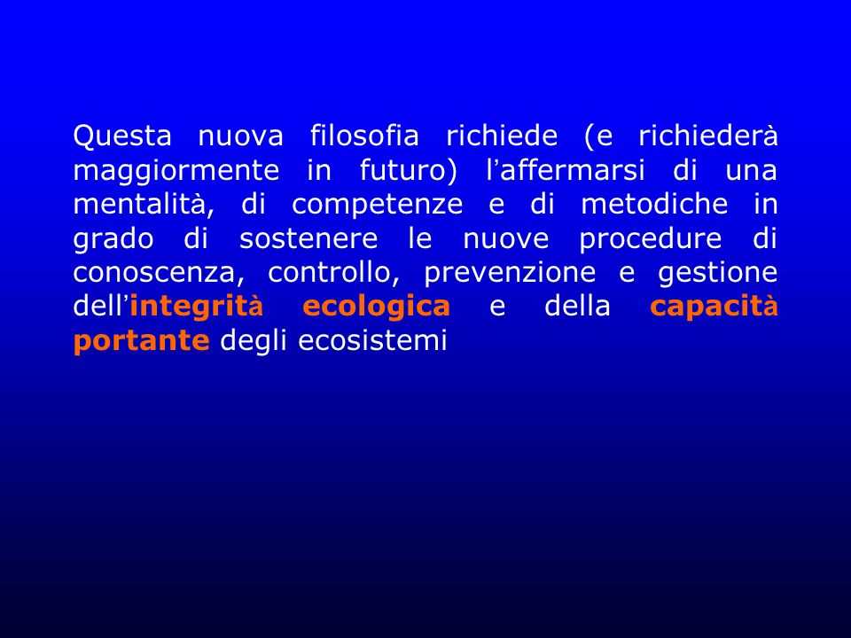 Questa nuova filosofia richiede (e richieder à maggiormente in futuro) l affermarsi di una mentalit à, di competenze e di metodiche in grado di sostenere le nuove procedure di conoscenza, controllo, prevenzione e gestione dell integrit à ecologica e della capacit à portante degli ecosistemi