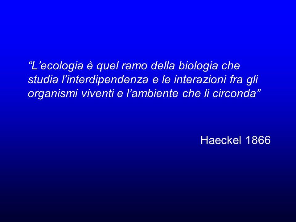 Lecologia è quel ramo della biologia che studia linterdipendenza e le interazioni fra gli organismi viventi e lambiente che li circonda Haeckel 1866