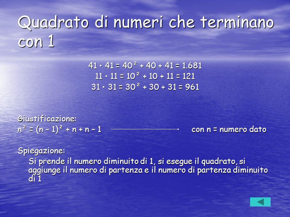 Quadrato di numeri che terminano con 1 41 41 = 40² + 40 + 41 = 1.681 11 11 = 10² + 10 + 11 = 121 31 31 = 30² + 30 + 31 = 961 Giustificazione: n² = (n